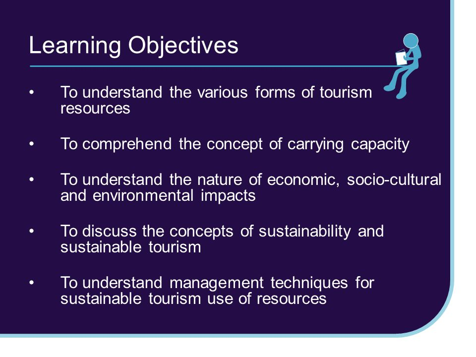 Learning Objectives To understand the various forms of tourism resources To comprehend the concept of carrying capacity To understand the nature of ec