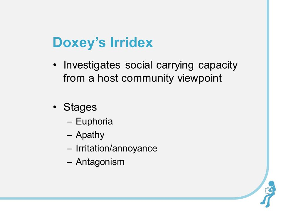 Investigates social carrying capacity from a host community viewpoint Stages –Euphoria –Apathy –Irritation/annoyance –Antagonism Doxeys Irridex