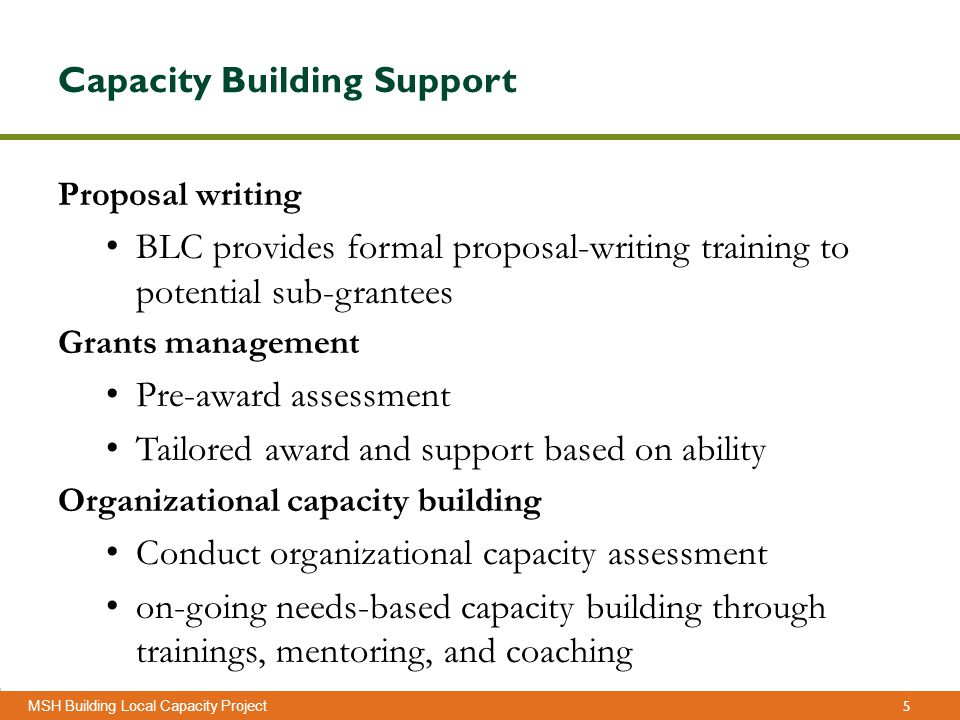 5 Management Sciences for Health MSH Building Local Capacity Project Capacity Building Support Proposal writing BLC provides formal proposal-writing training to potential sub-grantees Grants management Pre-award assessment Tailored award and support based on ability Organizational capacity building Conduct organizational capacity assessment on-going needs-based capacity building through trainings, mentoring, and coaching