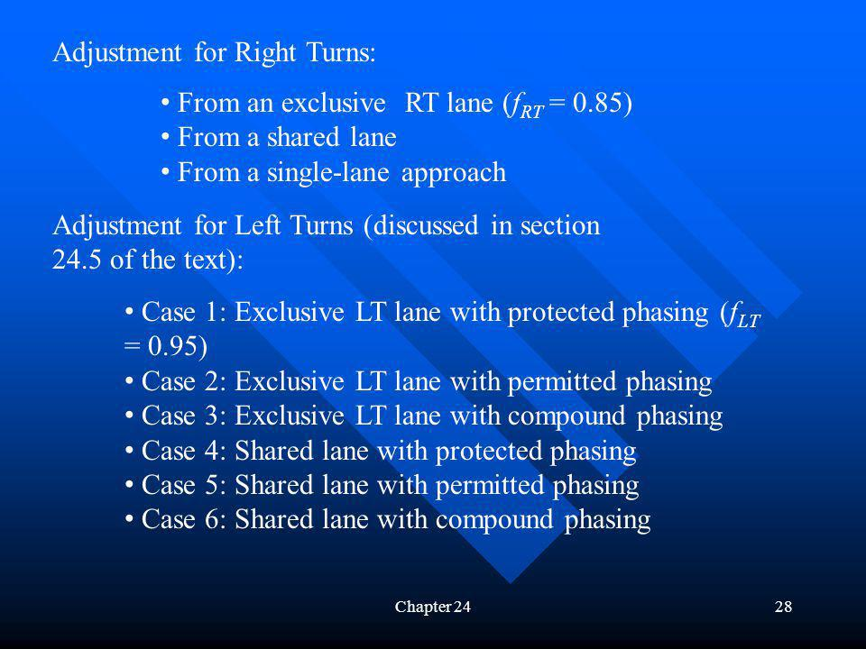 Chapter 2428 Adjustment for Right Turns: From an exclusive RT lane (f RT = 0.85) From a shared lane From a single-lane approach Adjustment for Left Turns (discussed in section 24.5 of the text): Case 1: Exclusive LT lane with protected phasing (f LT = 0.95) Case 2: Exclusive LT lane with permitted phasing Case 3: Exclusive LT lane with compound phasing Case 4: Shared lane with protected phasing Case 5: Shared lane with permitted phasing Case 6: Shared lane with compound phasing
