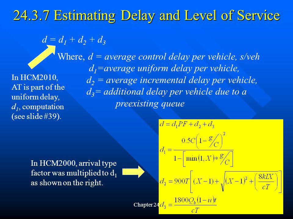 24.3.7 Estimating Delay and Level of Service Chapter 2437 d = d 1 + d 2 + d 3 Where, d = average control delay per vehicle, s/veh d 1 =average uniform delay per vehicle, d 2 = average incremental delay per vehicle, d 3 = additional delay per vehicle due to a preexisting queue In HCM2000, arrival type factor was multiplied to d 1 as shown on the right.