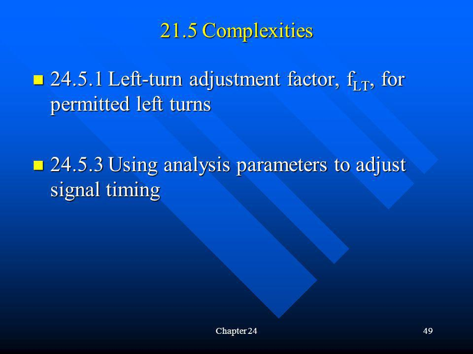 Chapter 2449 21.5 Complexities 24.5.1 Left-turn adjustment factor, f LT, for permitted left turns 24.5.1 Left-turn adjustment factor, f LT, for permitted left turns 24.5.3 Using analysis parameters to adjust signal timing 24.5.3 Using analysis parameters to adjust signal timing