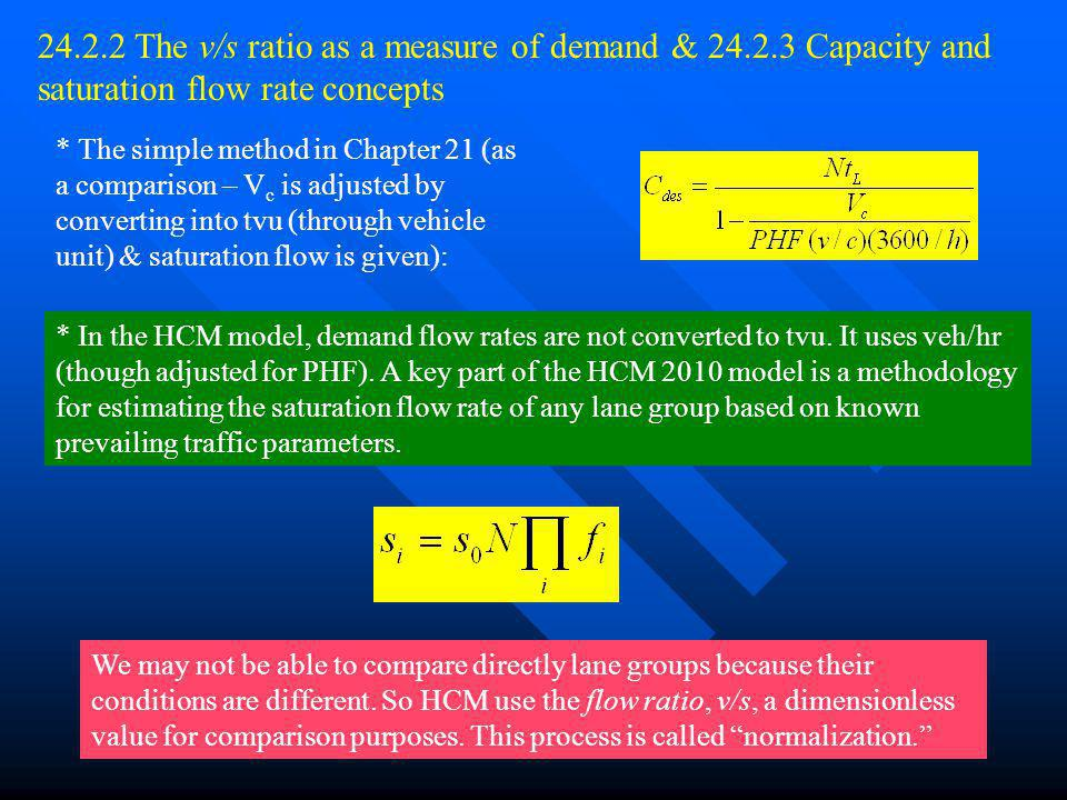 Chapter 246 24.2.2 The v/s ratio as a measure of demand & 24.2.3 Capacity and saturation flow rate concepts * The simple method in Chapter 21 (as a comparison – V c is adjusted by converting into tvu (through vehicle unit) & saturation flow is given): * In the HCM model, demand flow rates are not converted to tvu.
