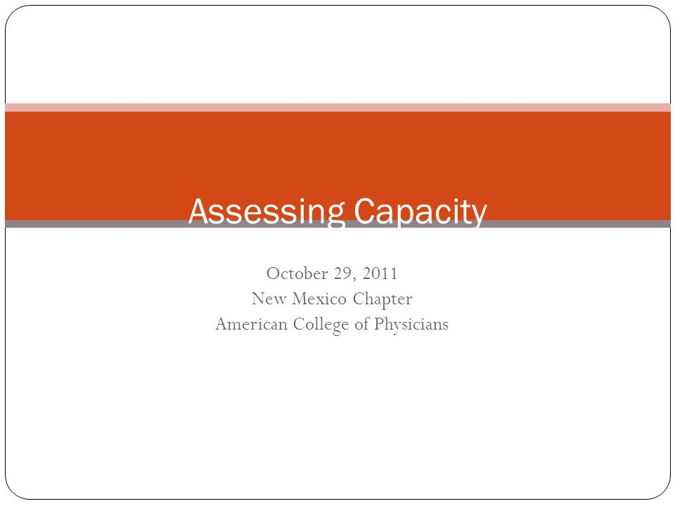 October 29, 2011 New Mexico Chapter American College of Physicians Assessing Capacity