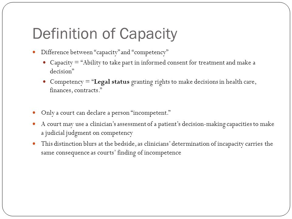 Definition of Capacity Difference between capacity and competency Capacity = Ability to take part in informed consent for treatment and make a decision Competency = Legal status granting rights to make decisions in health care, finances, contracts.