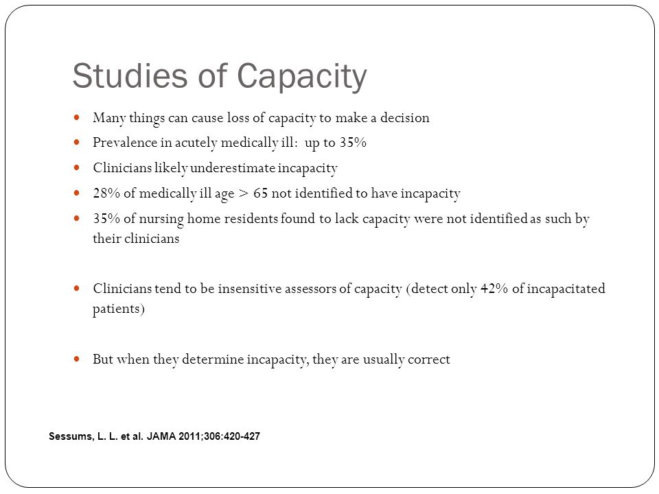 Studies of Capacity Many things can cause loss of capacity to make a decision Prevalence in acutely medically ill: up to 35% Clinicians likely underestimate incapacity 28% of medically ill age > 65 not identified to have incapacity 35% of nursing home residents found to lack capacity were not identified as such by their clinicians Clinicians tend to be insensitive assessors of capacity (detect only 42% of incapacitated patients) But when they determine incapacity, they are usually correct Sessums, L.