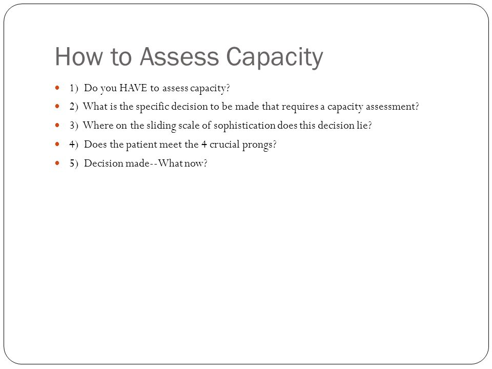 How to Assess Capacity 1) Do you HAVE to assess capacity.