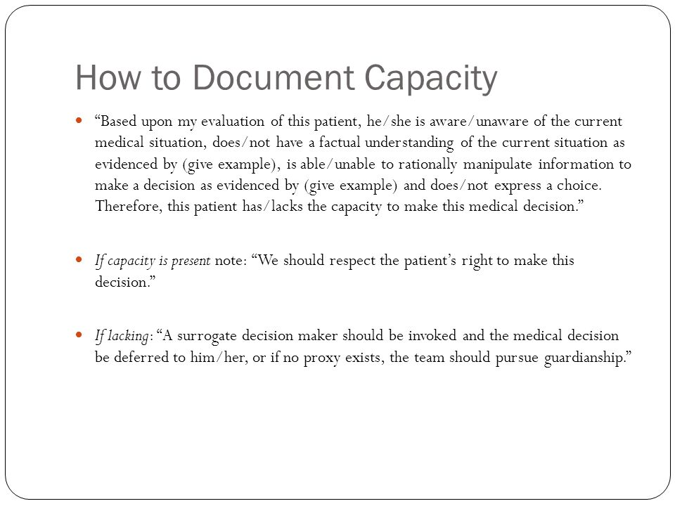 How to Document Capacity Based upon my evaluation of this patient, he/she is aware/unaware of the current medical situation, does/not have a factual understanding of the current situation as evidenced by (give example), is able/unable to rationally manipulate information to make a decision as evidenced by (give example) and does/not express a choice.