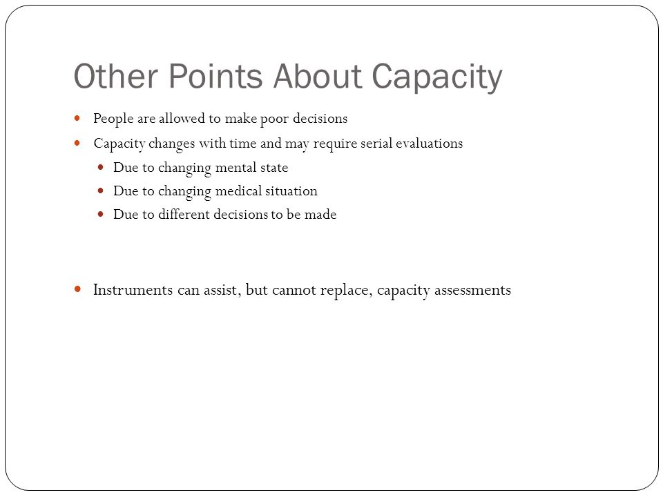 Other Points About Capacity People are allowed to make poor decisions Capacity changes with time and may require serial evaluations Due to changing mental state Due to changing medical situation Due to different decisions to be made Instruments can assist, but cannot replace, capacity assessments