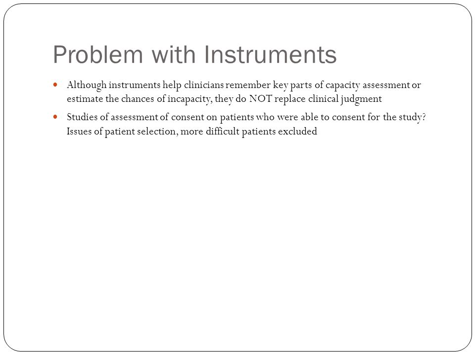 Problem with Instruments Although instruments help clinicians remember key parts of capacity assessment or estimate the chances of incapacity, they do NOT replace clinical judgment Studies of assessment of consent on patients who were able to consent for the study.