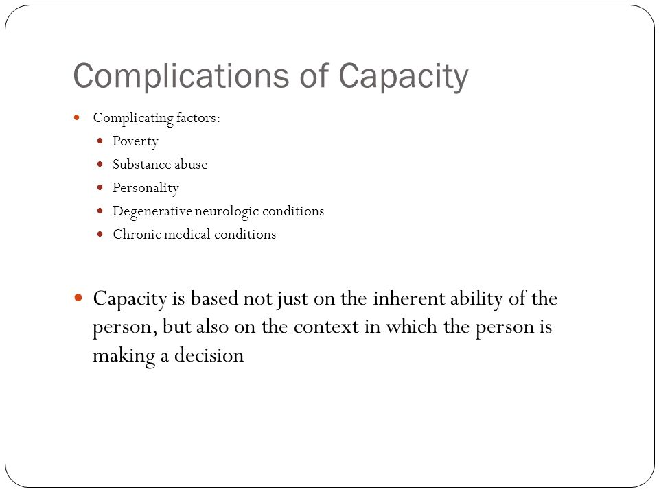 Complications of Capacity Complicating factors: Poverty Substance abuse Personality Degenerative neurologic conditions Chronic medical conditions Capacity is based not just on the inherent ability of the person, but also on the context in which the person is making a decision