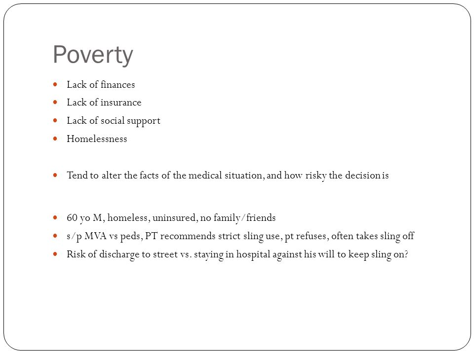 Poverty Lack of finances Lack of insurance Lack of social support Homelessness Tend to alter the facts of the medical situation, and how risky the decision is 60 yo M, homeless, uninsured, no family/friends s/p MVA vs peds, PT recommends strict sling use, pt refuses, often takes sling off Risk of discharge to street vs.
