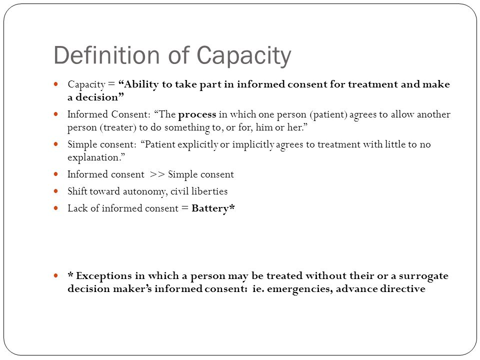 When to NOT Assess Capacity Treatment may proceed without patients informed consent: In emergencies (only until stable!) If competent waiver was given If advanced directive is already established If incompetency is already established (need surrogates consent!) Under therapeutic privilege (need surrogates consent--risky!)