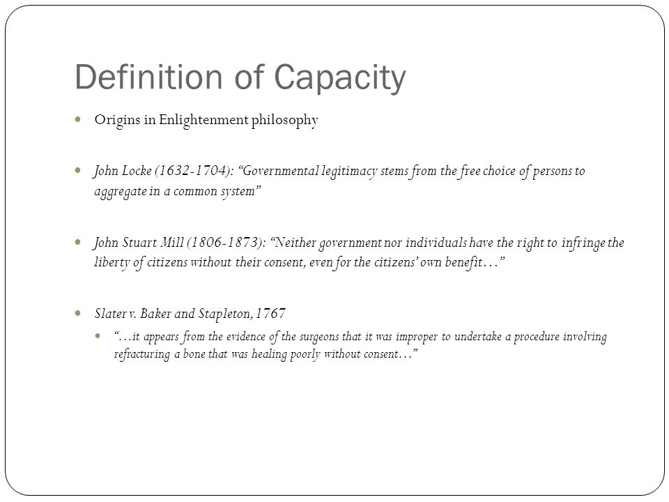 Definition of Capacity Origins in Enlightenment philosophy John Locke (1632-1704): Governmental legitimacy stems from the free choice of persons to aggregate in a common system John Stuart Mill (1806-1873): Neither government nor individuals have the right to infringe the liberty of citizens without their consent, even for the citizens own benefit… Slater v.