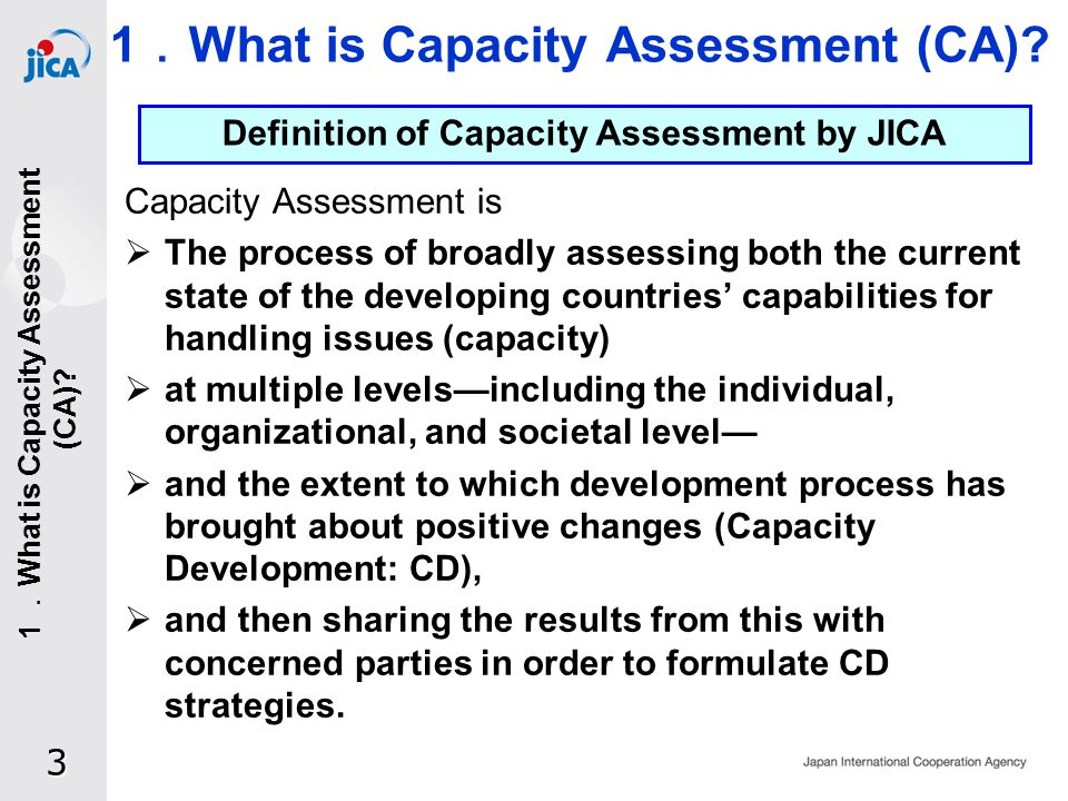 Capacity Assessment is The process of broadly assessing both the current state of the developing countries capabilities for handling issues (capacity) at multiple levelsincluding the individual, organizational, and societal level and the extent to which development process has brought about positive changes (Capacity Development: CD), and then sharing the results from this with concerned parties in order to formulate CD strategies.