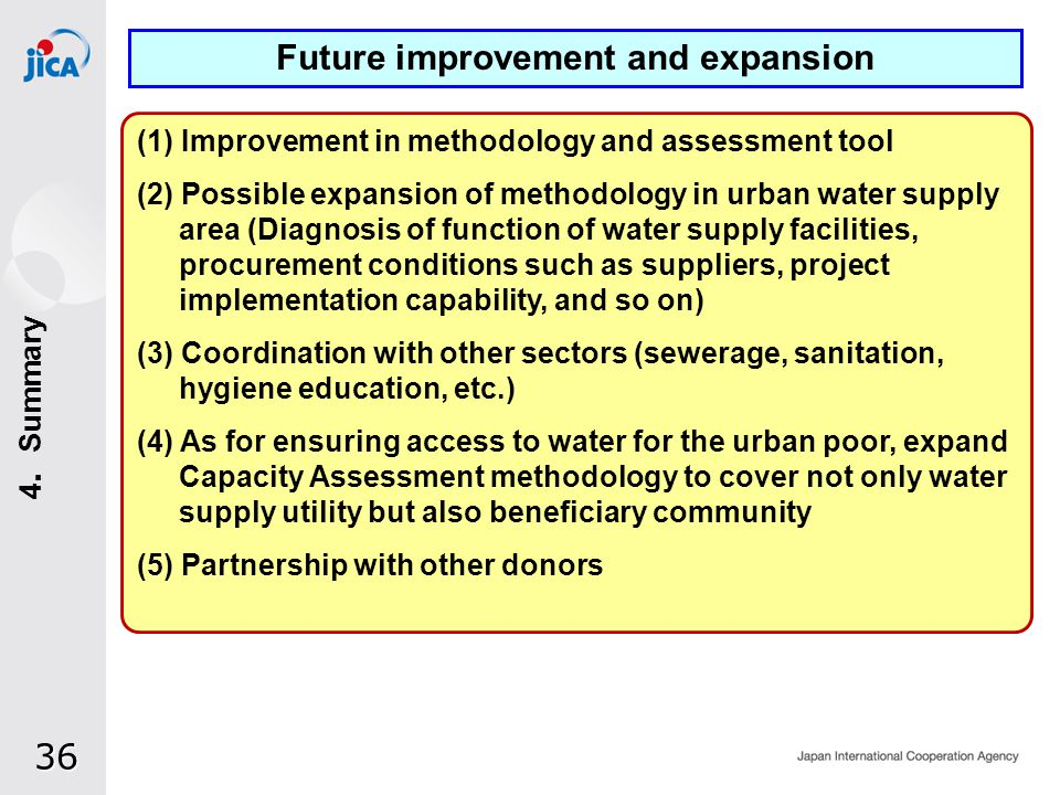 36 (1) Improvement in methodology and assessment tool (2) Possible expansion of methodology in urban water supply area (Diagnosis of function of water supply facilities, procurement conditions such as suppliers, project implementation capability, and so on) (3) Coordination with other sectors (sewerage, sanitation, hygiene education, etc.) (4) As for ensuring access to water for the urban poor, expand Capacity Assessment methodology to cover not only water supply utility but also beneficiary community (5) Partnership with other donors Future improvement and expansion 4 Summary