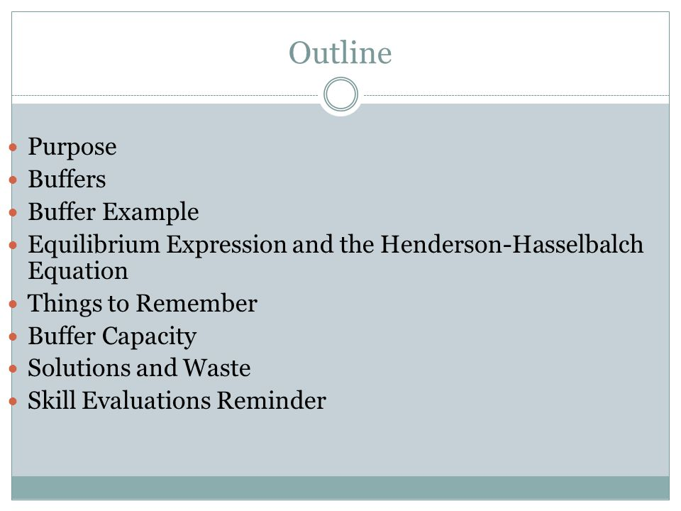 Outline Purpose Buffers Buffer Example Equilibrium Expression and the Henderson-Hasselbalch Equation Things to Remember Buffer Capacity Solutions and Waste Skill Evaluations Reminder