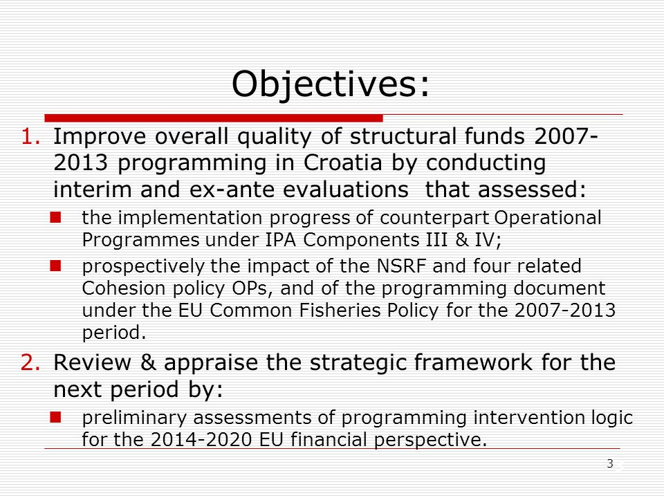 3 3 Objectives: 1.Improve overall quality of structural funds 2007- 2013 programming in Croatia by conducting interim and ex-ante evaluations that ass
