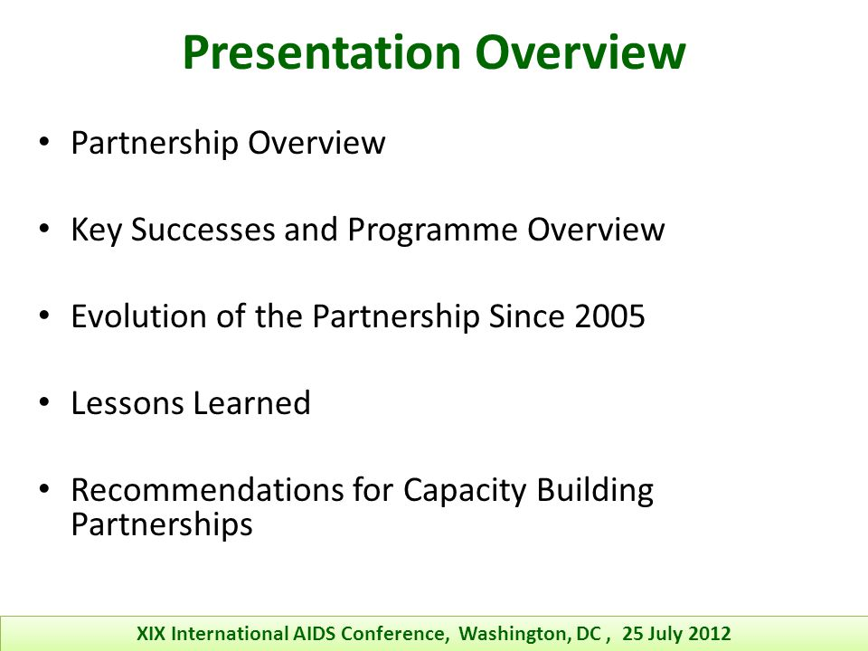 Presentation Overview Partnership Overview Key Successes and Programme Overview Evolution of the Partnership Since 2005 Lessons Learned Recommendations for Capacity Building Partnerships XIX International AIDS Conference, Washington, DC, 25 July 2012