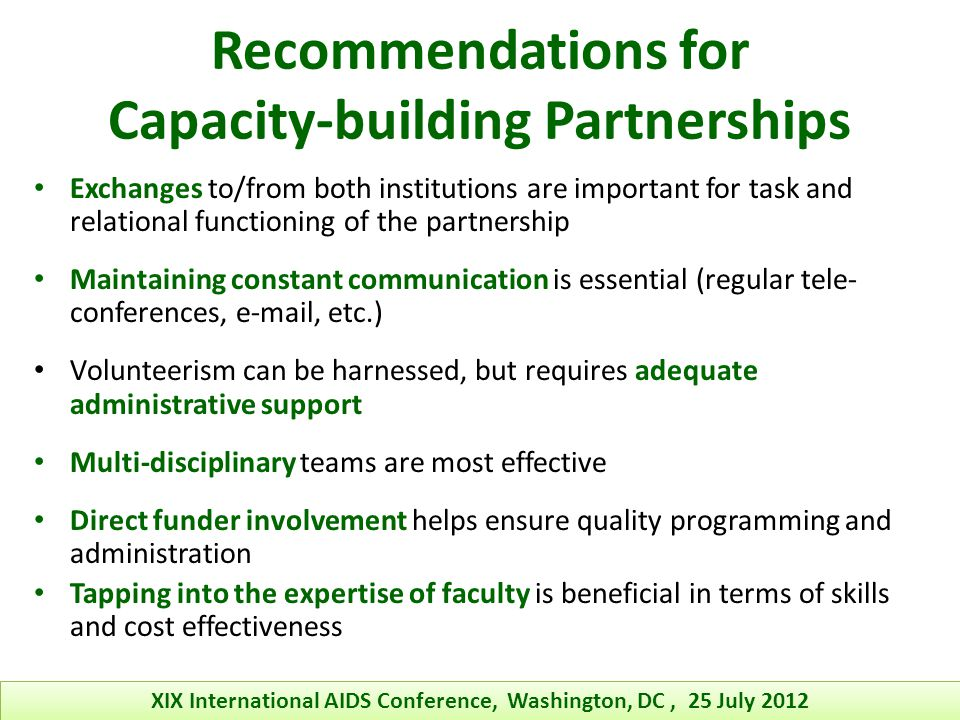 Recommendations for Capacity-building Partnerships Exchanges to/from both institutions are important for task and relational functioning of the partnership Maintaining constant communication is essential (regular tele- conferences, e-mail, etc.) Volunteerism can be harnessed, but requires adequate administrative support Multi-disciplinary teams are most effective Direct funder involvement helps ensure quality programming and administration Tapping into the expertise of faculty is beneficial in terms of skills and cost effectiveness XIX International AIDS Conference, Washington, DC, 25 July 2012