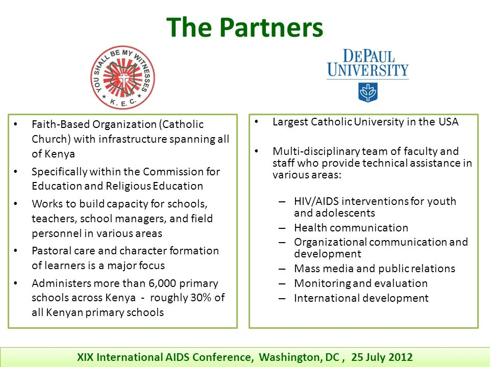 Largest Catholic University in the USA Multi-disciplinary team of faculty and staff who provide technical assistance in various areas: – HIV/AIDS interventions for youth and adolescents – Health communication – Organizational communication and development – Mass media and public relations – Monitoring and evaluation – International development Faith-Based Organization (Catholic Church) with infrastructure spanning all of Kenya Specifically within the Commission for Education and Religious Education Works to build capacity for schools, teachers, school managers, and field personnel in various areas Pastoral care and character formation of learners is a major focus Administers more than 6,000 primary schools across Kenya - roughly 30% of all Kenyan primary schools The Partners XIX International AIDS Conference, Washington, DC, 25 July 2012