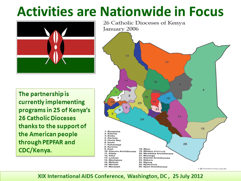 Activities are Nationwide in Focus The partnership is currently implementing programs in 25 of Kenyas 26 Catholic Dioceses thanks to the support of the American people through PEPFAR and CDC/Kenya.