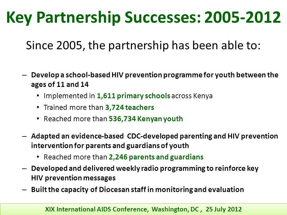 Key Partnership Successes: 2005-2012 Since 2005, the partnership has been able to: – Develop a school-based HIV prevention programme for youth between the ages of 11 and 14 Implemented in 1,611 primary schools across Kenya Trained more than 3,724 teachers Reached more than 536,734 Kenyan youth – Adapted an evidence-based CDC-developed parenting and HIV prevention intervention for parents and guardians of youth Reached more than 2,246 parents and guardians – Developed and delivered weekly radio programming to reinforce key HIV prevention messages – Built the capacity of Diocesan staff in monitoring and evaluation XIX International AIDS Conference, Washington, DC, 25 July 2012