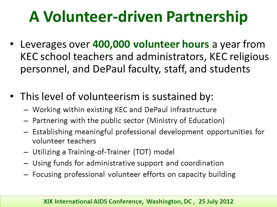A Volunteer-driven Partnership Leverages over 400,000 volunteer hours a year from KEC school teachers and administrators, KEC religious personnel, and DePaul faculty, staff, and students This level of volunteerism is sustained by: – Working within existing KEC and DePaul infrastructure – Partnering with the public sector (Ministry of Education) – Establishing meaningful professional development opportunities for volunteer teachers – Utilizing a Training-of-Trainer (TOT) model – Using funds for administrative support and coordination – Focusing professional volunteer efforts on capacity building XIX International AIDS Conference, Washington, DC, 25 July 2012
