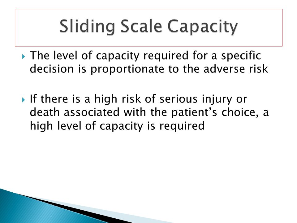 The level of capacity required for a specific decision is proportionate to the adverse risk If there is a high risk of serious injury or death associa