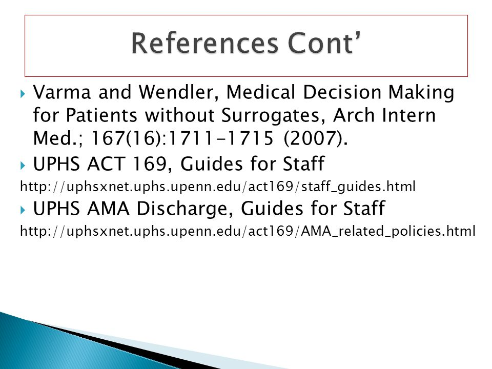 Varma and Wendler, Medical Decision Making for Patients without Surrogates, Arch Intern Med.; 167(16):1711-1715 (2007). UPHS ACT 169, Guides for Staff