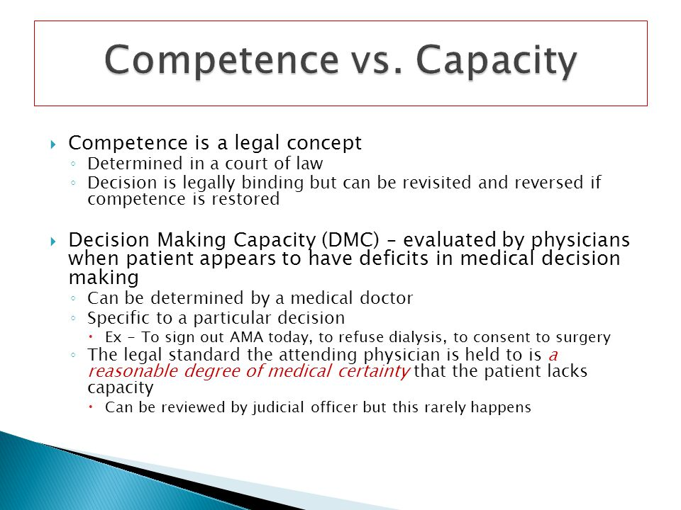 Competence is a legal concept Determined in a court of law Decision is legally binding but can be revisited and reversed if competence is restored Dec