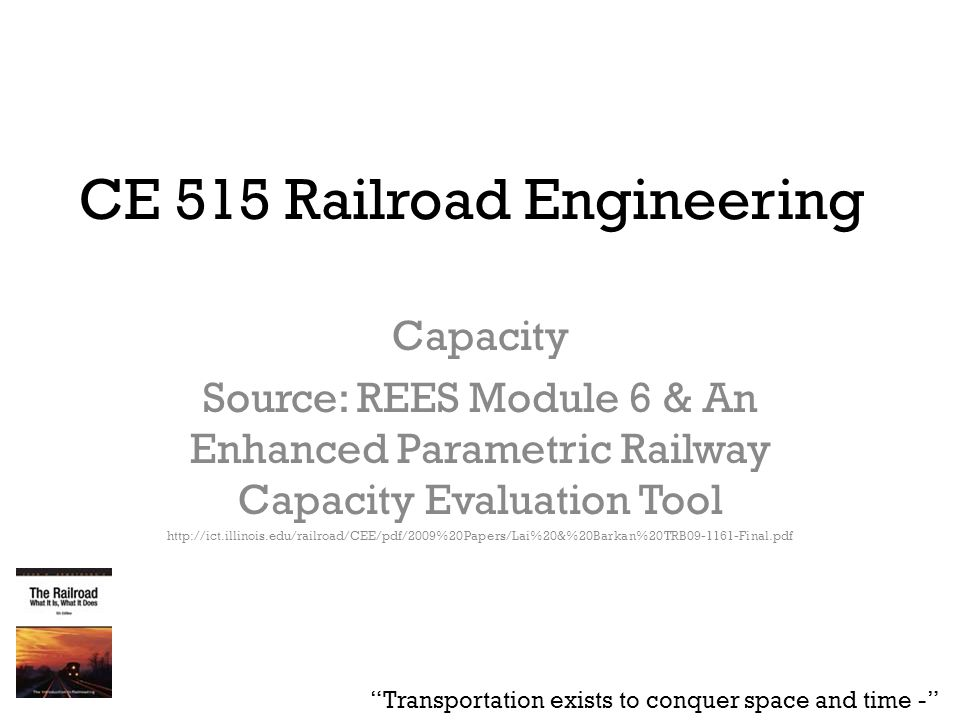 CE 515 Railroad Engineering Capacity Source: REES Module 6 & An Enhanced Parametric Railway Capacity Evaluation Tool http://ict.illinois.edu/railroad/CEE/pdf/2009%20Papers/Lai%20&%20Barkan%20TRB09-1161-Final.pdf Transportation exists to conquer space and time -