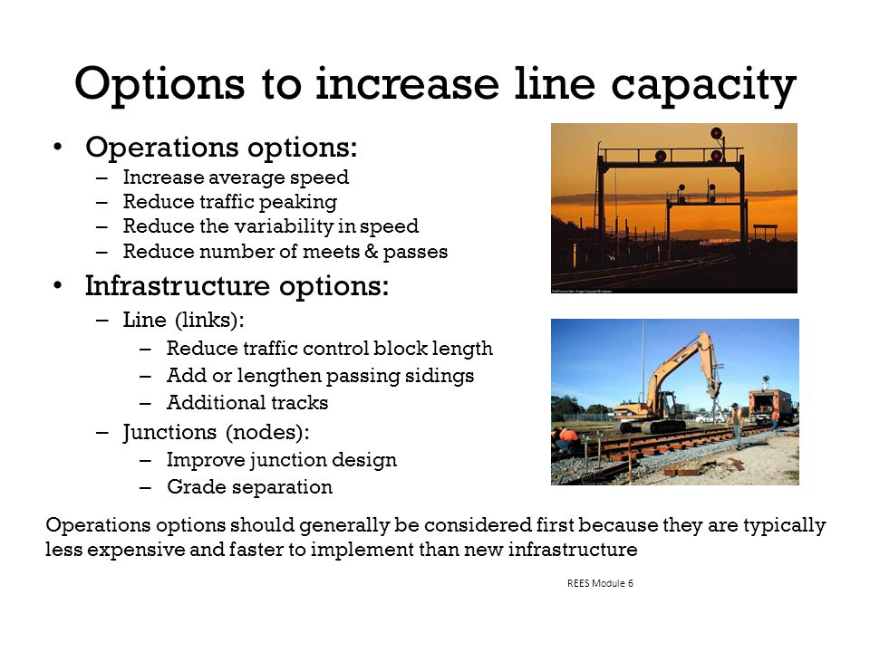Operations options: – Increase average speed – Reduce traffic peaking – Reduce the variability in speed – Reduce number of meets & passes Infrastructure options: – Line (links): – Reduce traffic control block length – Add or lengthen passing sidings – Additional tracks – Junctions (nodes): – Improve junction design – Grade separation Options to increase line capacity REES Module 6 Operations options should generally be considered first because they are typically less expensive and faster to implement than new infrastructure
