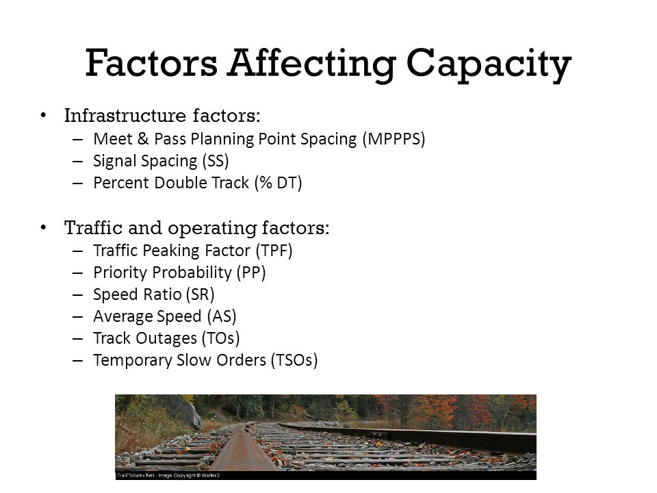 Factors Affecting Capacity Infrastructure factors: – Meet & Pass Planning Point Spacing (MPPPS) – Signal Spacing (SS) – Percent Double Track (% DT) Traffic and operating factors: – Traffic Peaking Factor (TPF) – Priority Probability (PP) – Speed Ratio (SR) – Average Speed (AS) – Track Outages (TOs) – Temporary Slow Orders (TSOs)