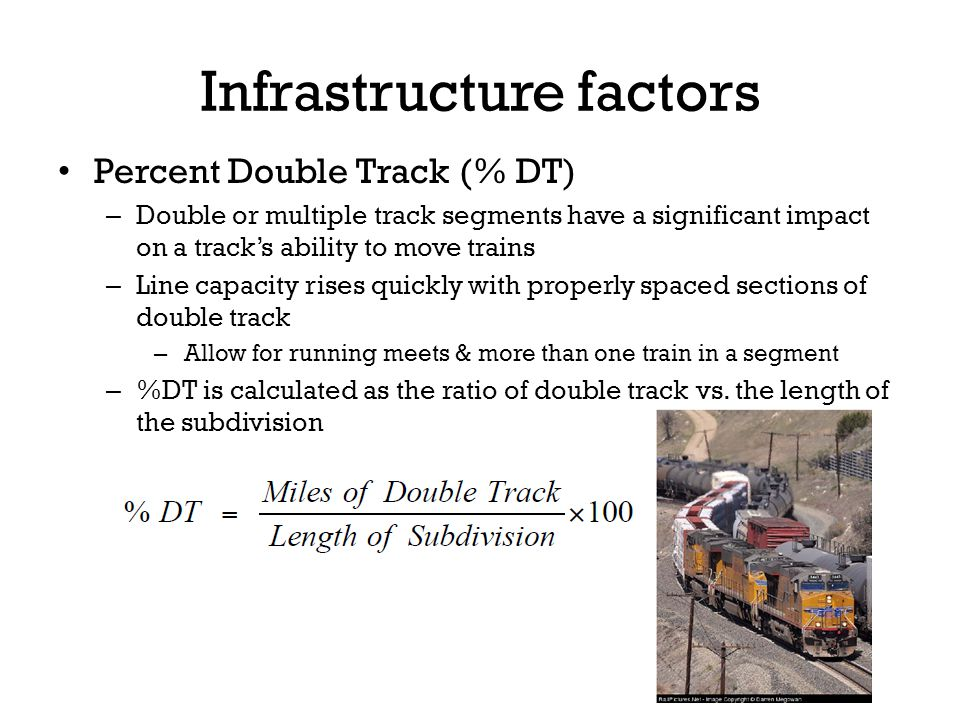 Percent Double Track (% DT) – Double or multiple track segments have a significant impact on a tracks ability to move trains – Line capacity rises quickly with properly spaced sections of double track – Allow for running meets & more than one train in a segment – %DT is calculated as the ratio of double track vs.