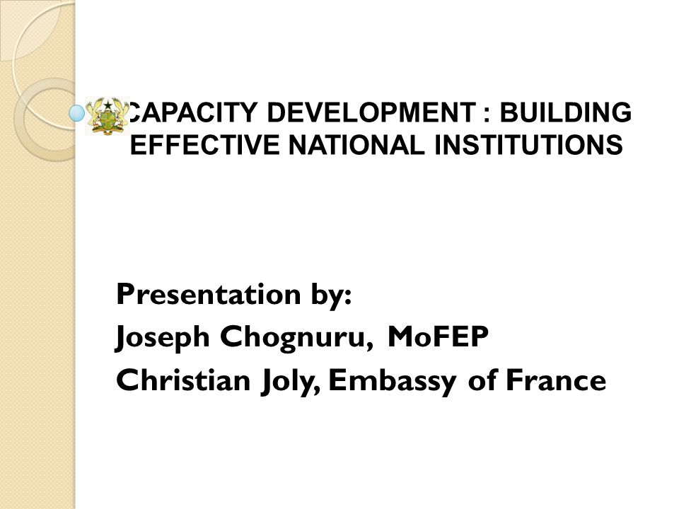 CAPACITY DEVELOPMENT : BUILDING EFFECTIVE NATIONAL INSTITUTIONS Presentation by: Joseph Chognuru, MoFEP Christian Joly, Embassy of France
