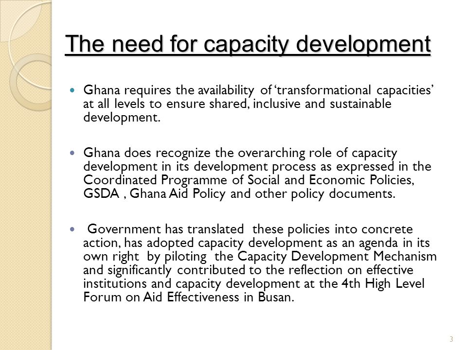 The need for capacity development Ghana requires the availability of transformational capacities at all levels to ensure shared, inclusive and sustainable development.