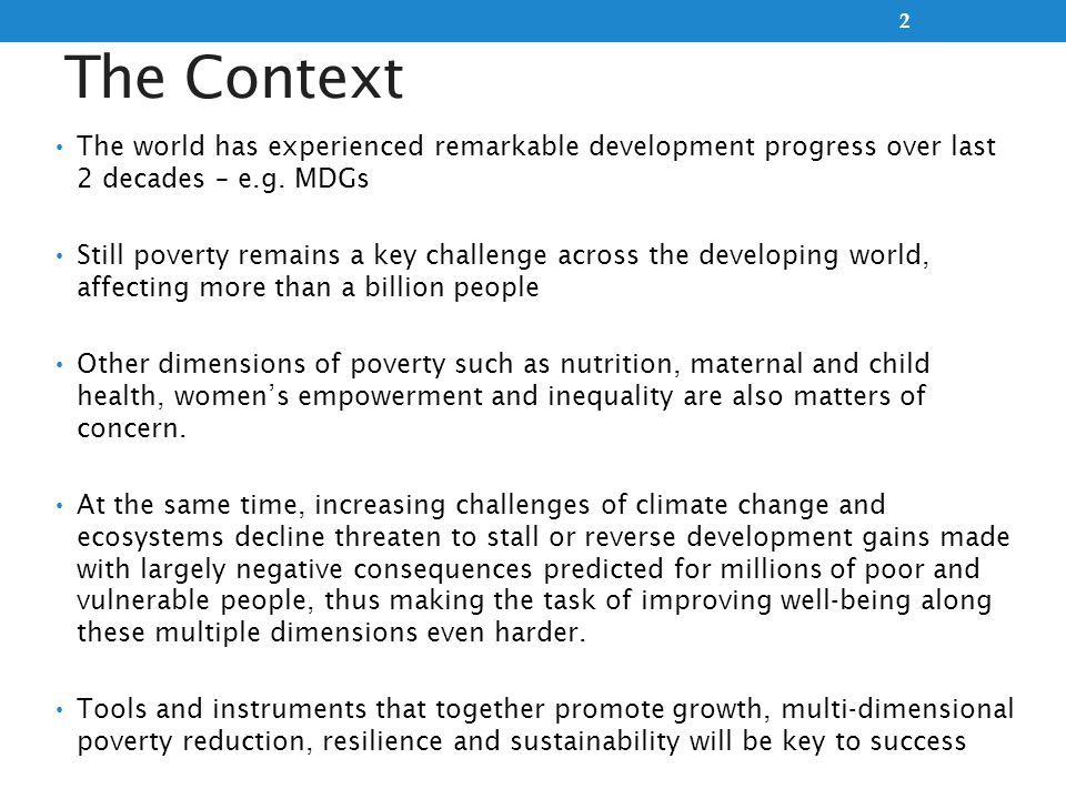 The Context The world has experienced remarkable development progress over last 2 decades – e.g. MDGs Still poverty remains a key challenge across the