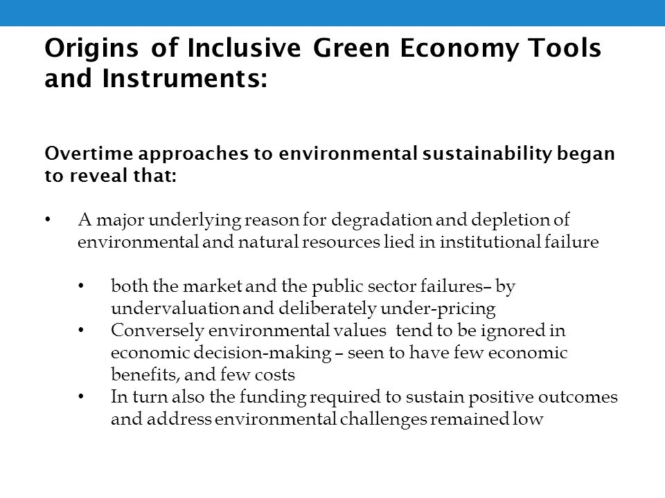 Origins of Inclusive Green Economy Tools and Instruments: Overtime approaches to environmental sustainability began to reveal that: A major underlying