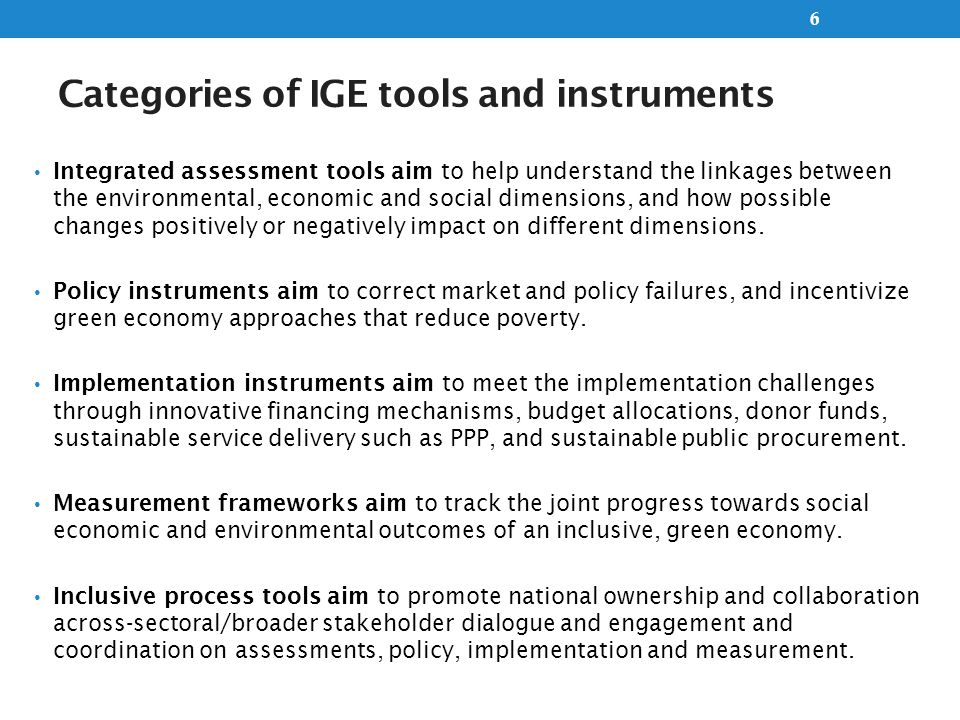 Tools and measures around the policy process Step 1: Engage stakeholders on capacity development Step 2: Assess capacity assets and needs Step 3: capacity development response Step 4: Implement a capacity development response Step 5: Evaluate capacity Inclusive stakeholders engagement Integrated Assessments – understand links and changes Policy Design and Formulation Implementation Monitoring and Evaluation National Policy Process SEA; PSIA; CGE; PEER; Economic Valuation; Integrated ecosystem assessments; CBA; Vulnerability assessments Regulations; Market failure instruments (Taxes, subsidies) Market Creation instruments (PES, Ecotourism) Poverty instruments (social protection); Voluntary measures; Innovative financing (trust funds); Budget allocation; Sustainable public procurement; sustainable service delivery (PPP); Accountability mechanisms ….