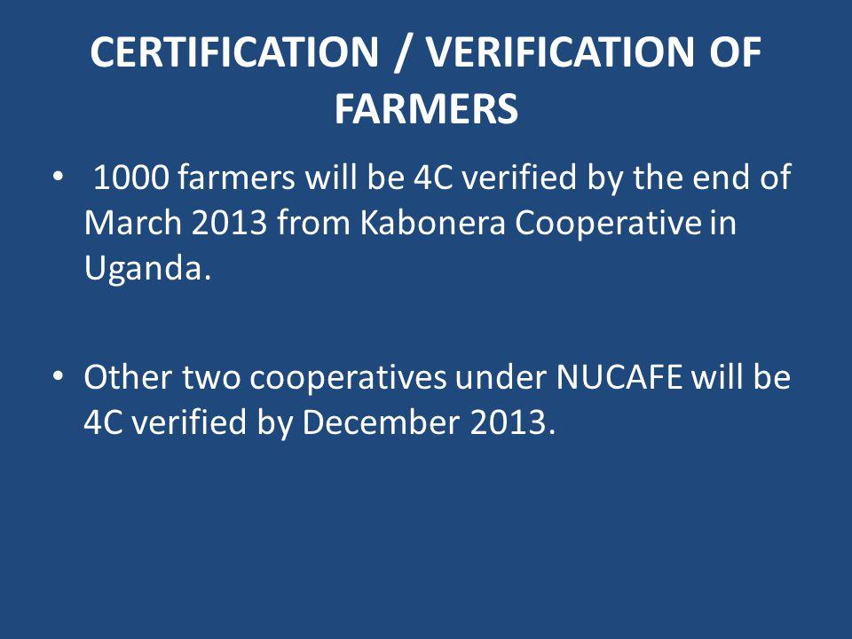 CERTIFICATION / VERIFICATION OF FARMERS 1000 farmers will be 4C verified by the end of March 2013 from Kabonera Cooperative in Uganda.