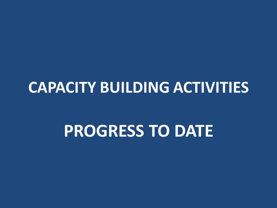 CAPACITY BUILDING ACTIVITIES PROGRESS TO DATE