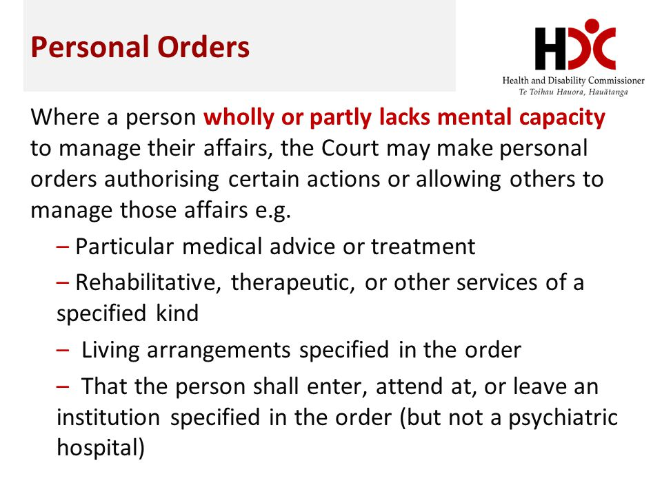 Personal Orders Where a person wholly or partly lacks mental capacity to manage their affairs, the Court may make personal orders authorising certain actions or allowing others to manage those affairs e.g.