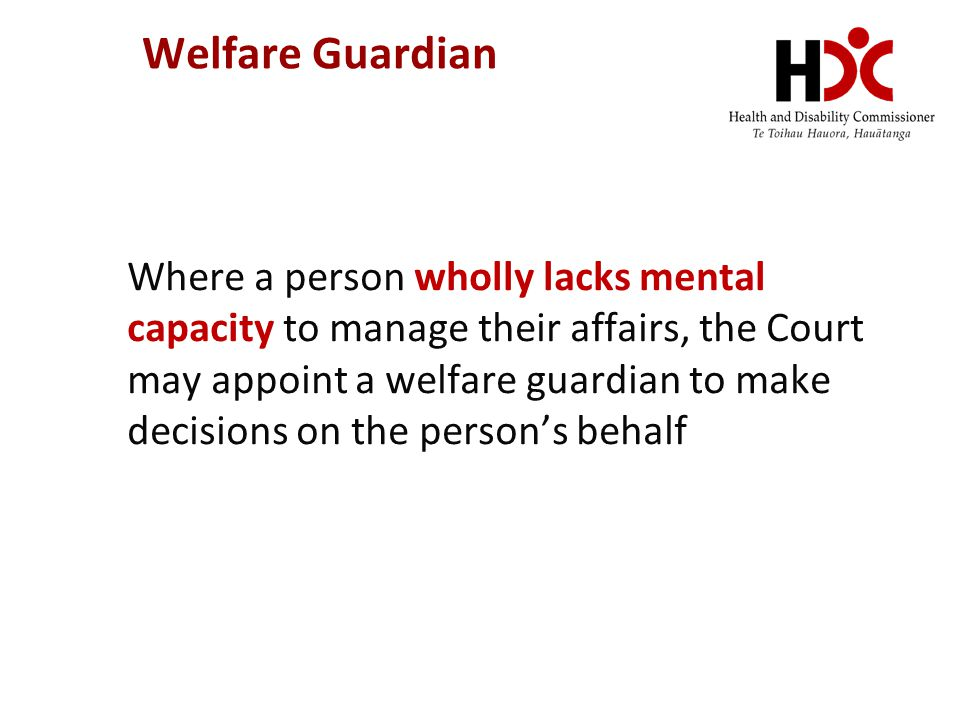Welfare Guardian Where a person wholly lacks mental capacity to manage their affairs, the Court may appoint a welfare guardian to make decisions on th