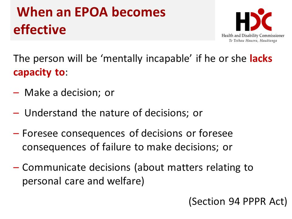 When an EPOA becomes effective The person will be mentally incapable if he or she lacks capacity to: – Make a decision; or – Understand the nature of