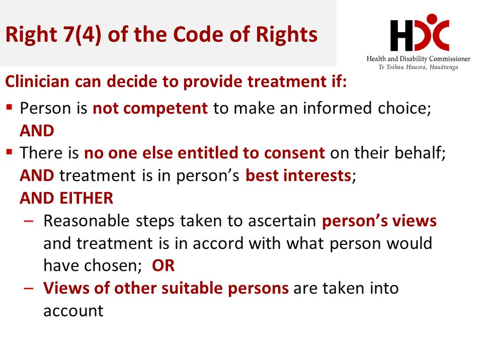 Right 7(4) of the Code of Rights Clinician can decide to provide treatment if: Person is not competent to make an informed choice; AND There is no one