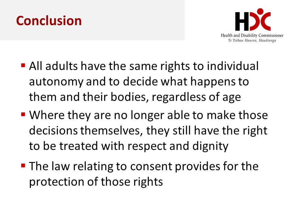 Conclusion All adults have the same rights to individual autonomy and to decide what happens to them and their bodies, regardless of age Where they ar