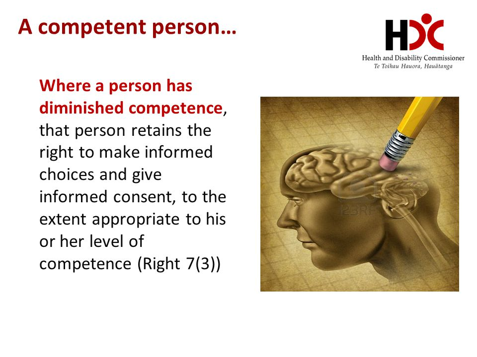 A competent person… Where a person has diminished competence, that person retains the right to make informed choices and give informed consent, to the