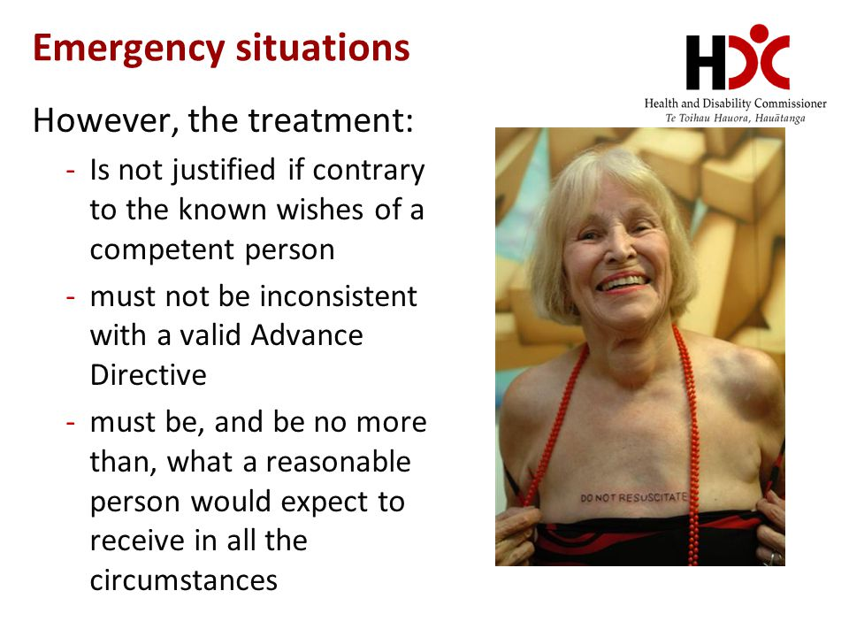 Emergency situations However, the treatment: -Is not justified if contrary to the known wishes of a competent person -must not be inconsistent with a