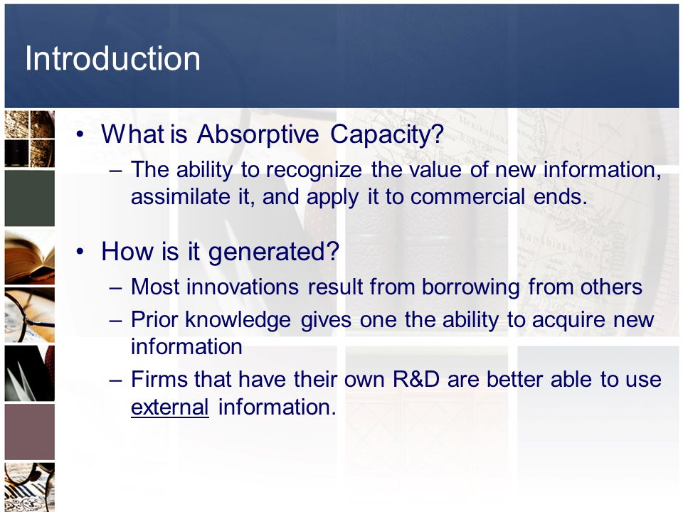 Introduction What is Absorptive Capacity? –The ability to recognize the value of new information, assimilate it, and apply it to commercial ends. How